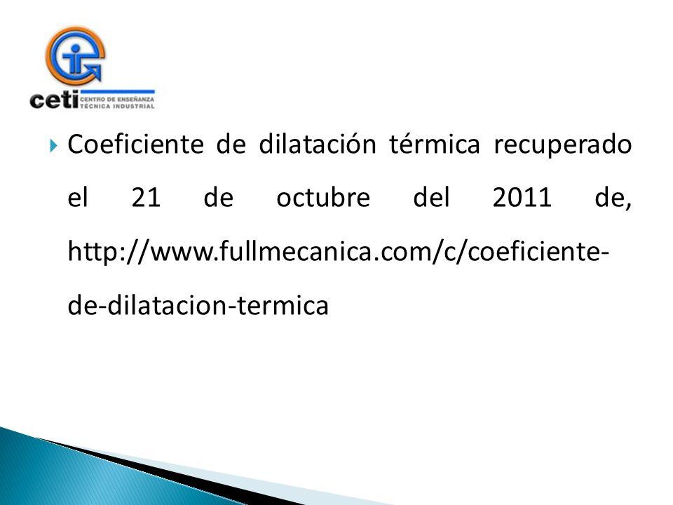 Coeficiente de dilatación térmica recuperado el 21 de octubre del 2011 de, http://www.fullmecanica.com/c/coeficiente- de-dilatacion-termica