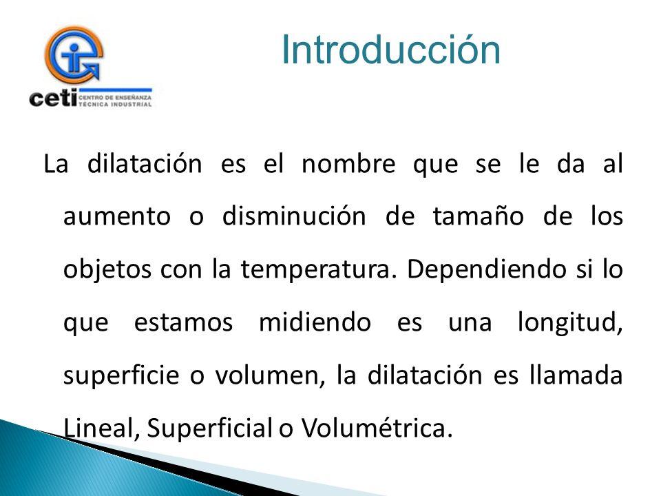 La dilatación es el nombre que se le da al aumento o disminución de tamaño de los objetos con la temperatura. Dependiendo si lo que estamos midiendo e