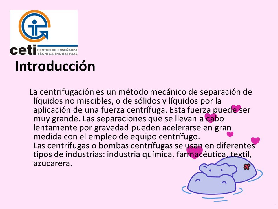 Introducción La centrifugación es un método mecánico de separación de líquidos no miscibles, o de sólidos y líquidos por la aplicación de una fuerza c