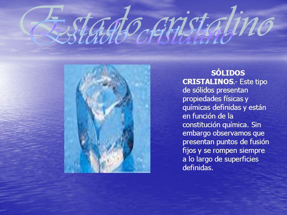SÓLIDOS CRISTALINOS.- Este tipo de sólidos presentan propiedades físicas y químicas definidas y están en función de la constitución química.