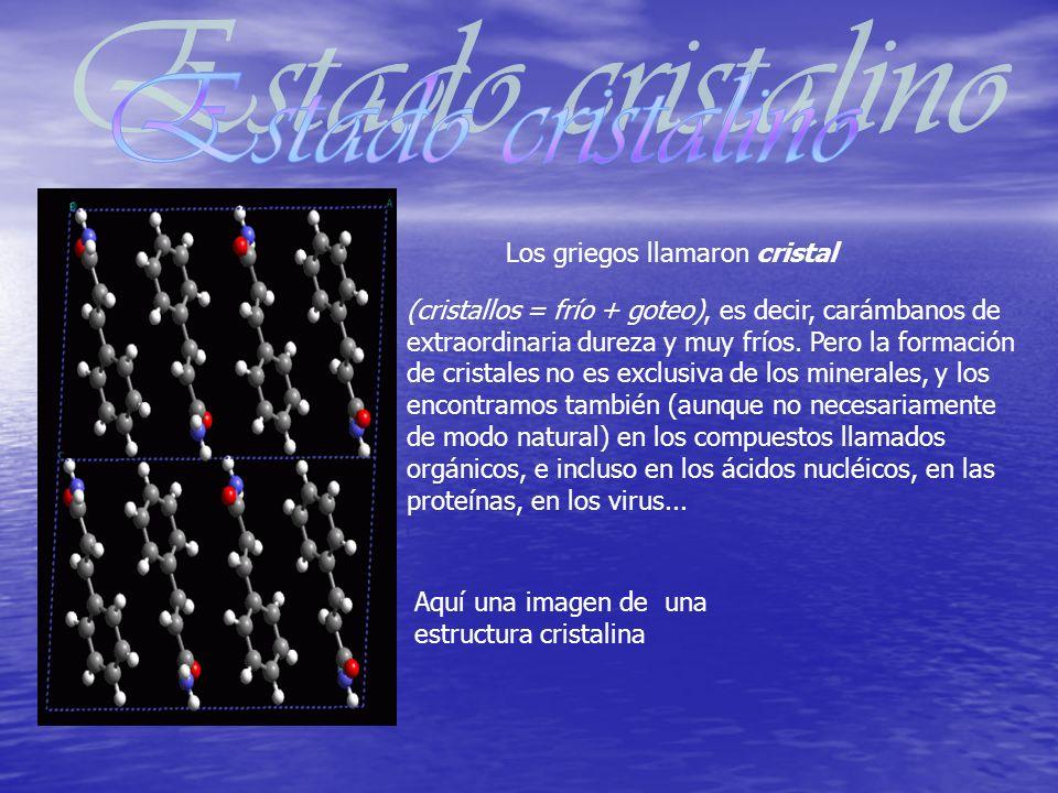 Los griegos llamaron cristal (cristallos = frío + goteo), es decir, carámbanos de extraordinaria dureza y muy fríos. Pero la formación de cristales no