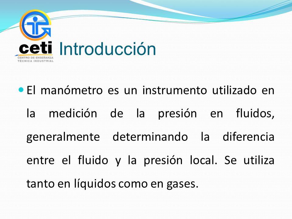 Introducción El manómetro es un instrumento utilizado en la medición de la presión en fluidos, generalmente determinando la diferencia entre el fluido