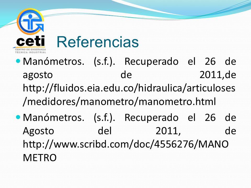 Referencias Manómetros. (s.f.). Recuperado el 26 de agosto de 2011,de http://fluidos.eia.edu.co/hidraulica/articuloses /medidores/manometro/manometro.