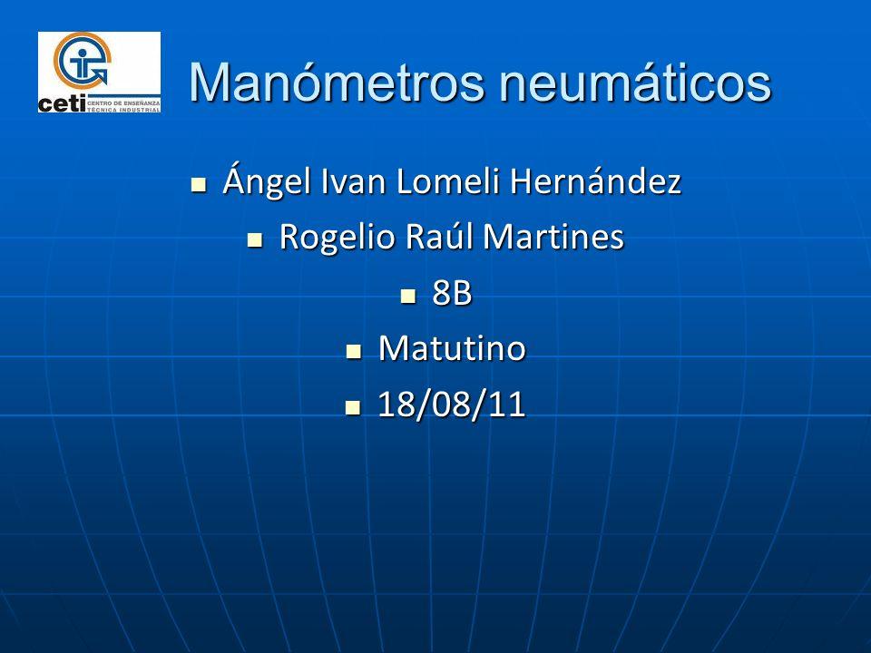 Manómetros neumáticos Manómetros neumáticos Ángel Ivan Lomeli Hernández Ángel Ivan Lomeli Hernández Rogelio Raúl Martines Rogelio Raúl Martines 8B 8B