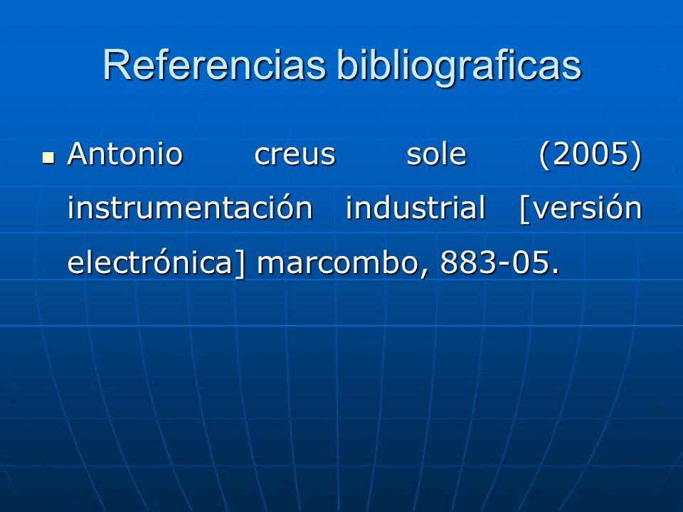 Referencias bibliograficas Antonio creus sole (2005) instrumentación industrial [versión electrónica] marcombo, 883-05. Antonio creus sole (2005) inst