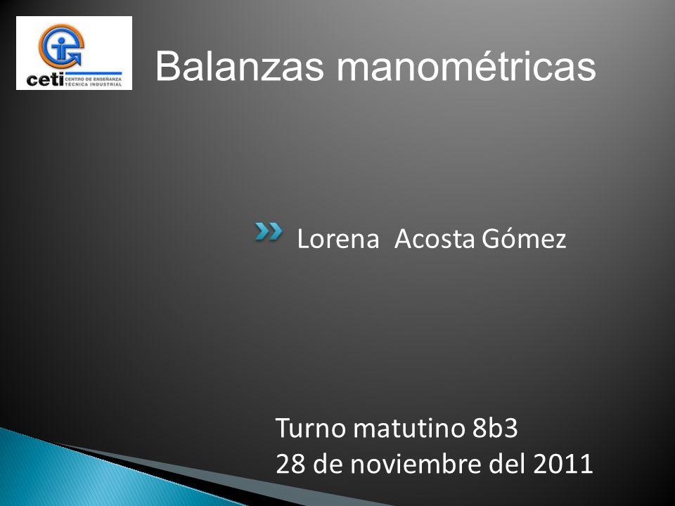 Lorena Acosta Gómez Turno matutino 8b3 28 de noviembre del 2011 Balanzas manométricas