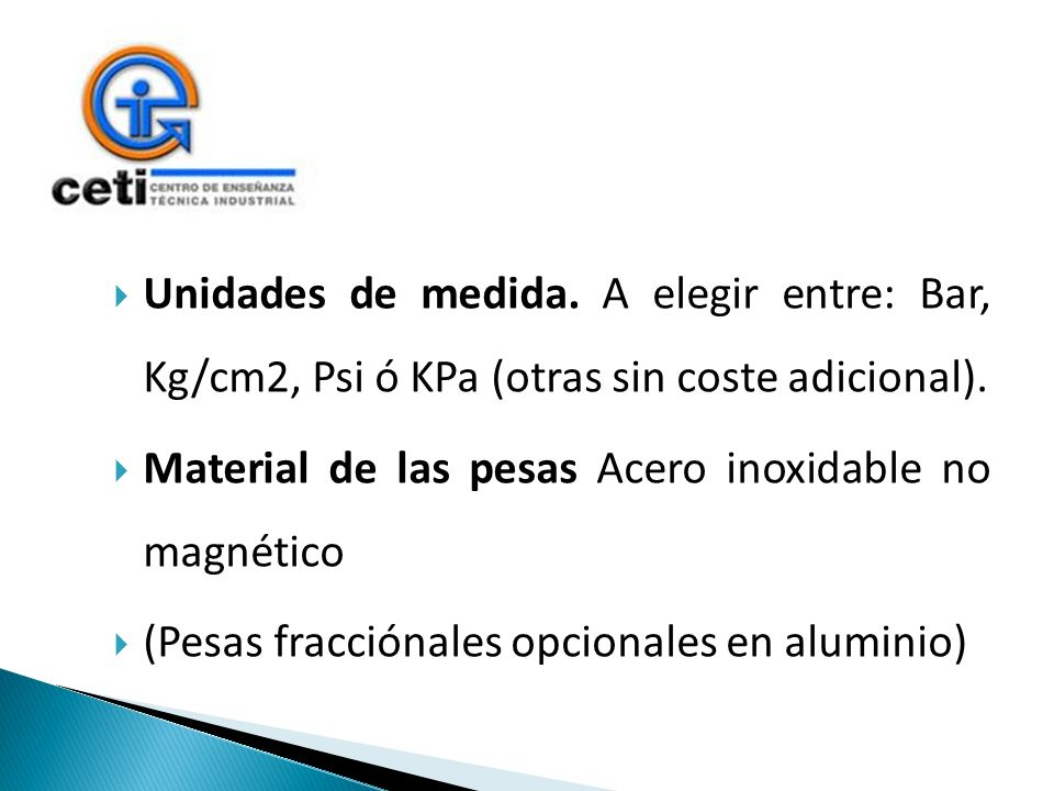 Unidades de medida. A elegir entre: Bar, Kg/cm2, Psi ó KPa (otras sin coste adicional). Material de las pesas Acero inoxidable no magnético (Pesas fra