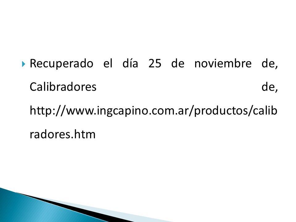 Recuperado el día 25 de noviembre de, Calibradores de, http://www.ingcapino.com.ar/productos/calib radores.htm