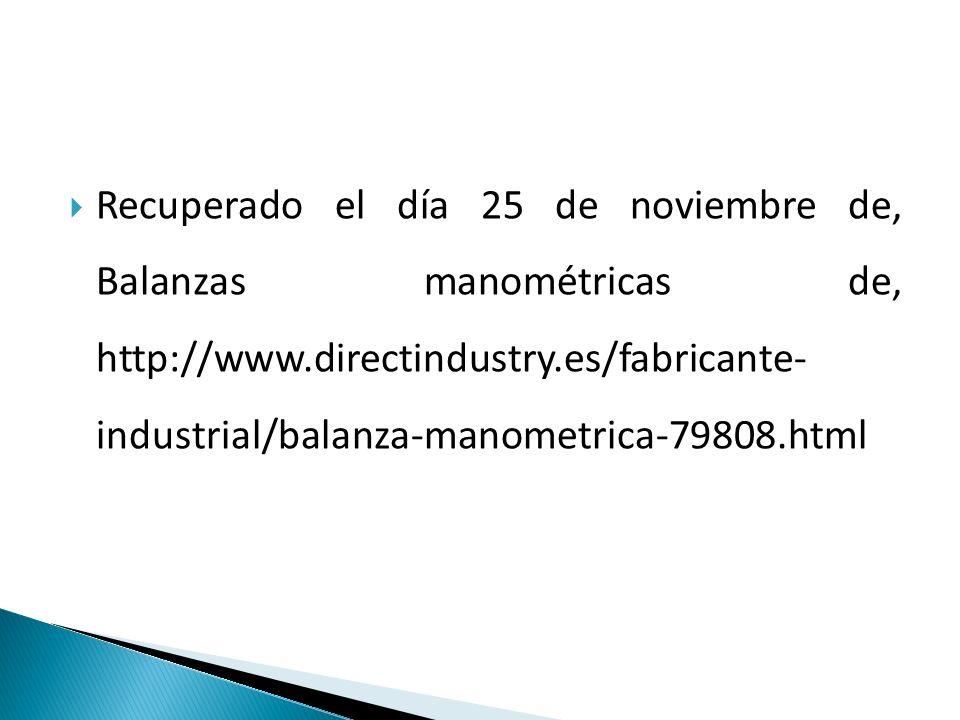Recuperado el día 25 de noviembre de, Balanzas manométricas de, http://www.directindustry.es/fabricante- industrial/balanza-manometrica-79808.html