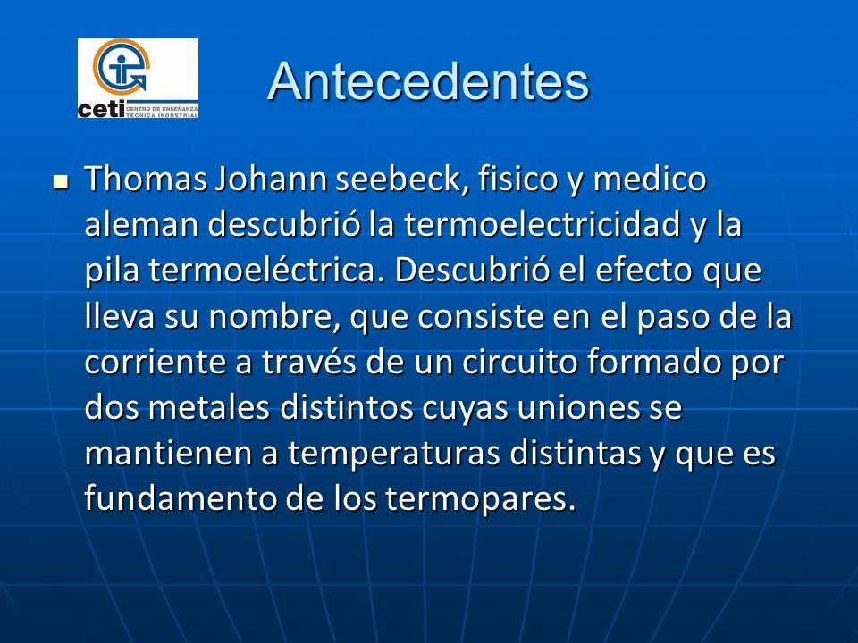 Antecedentes Thomas Johann seebeck, fisico y medico aleman descubrió la termoelectricidad y la pila termoeléctrica. Descubrió el efecto que lleva su n