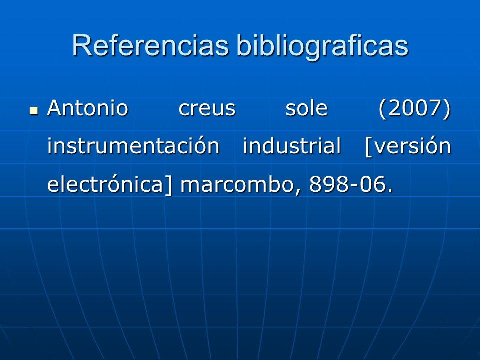 Referencias bibliograficas Antonio creus sole (2007) instrumentación industrial [versión electrónica] marcombo, 898-06. Antonio creus sole (2007) inst