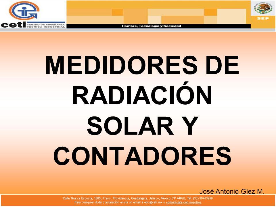 MEDIDORES DE RADIACIÓN SOLAR Y CONTADORES José Antonio Glez M.