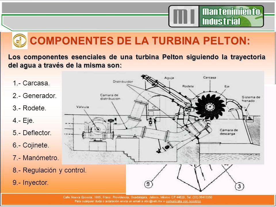 COMPONENTES DE LA TURBINA PELTON: Los componentes esenciales de una turbina Pelton siguiendo la trayectoria del agua a través de la misma son: 1.- Car