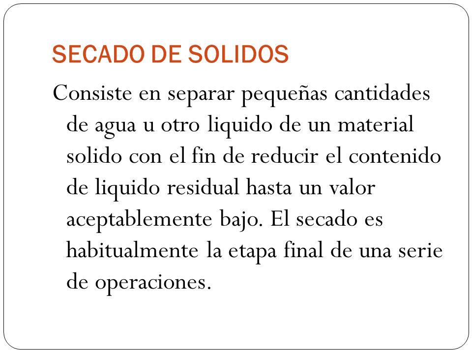 SECADO DE SOLIDOS Consiste en separar pequeñas cantidades de agua u otro liquido de un material solido con el fin de reducir el contenido de liquido r