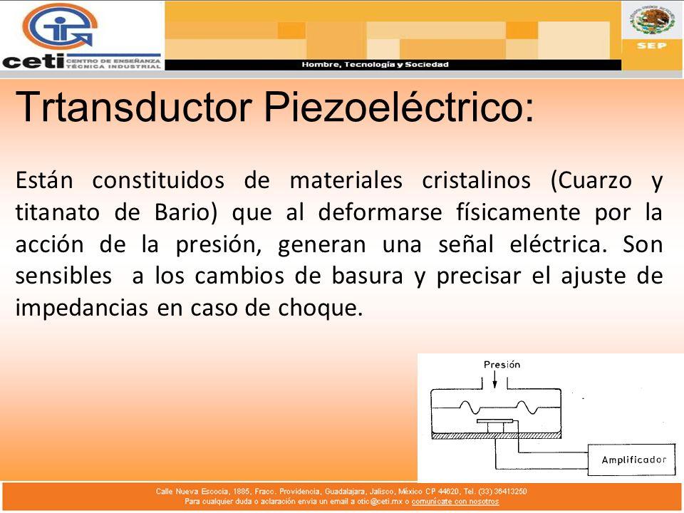 Trtansductor Piezoeléctrico: Están constituidos de materiales cristalinos (Cuarzo y titanato de Bario) que al deformarse físicamente por la acción de