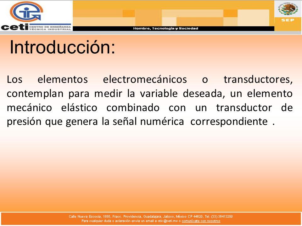 Introducción: Los elementos electromecánicos o transductores, contemplan para medir la variable deseada, un elemento mecánico elástico combinado con u