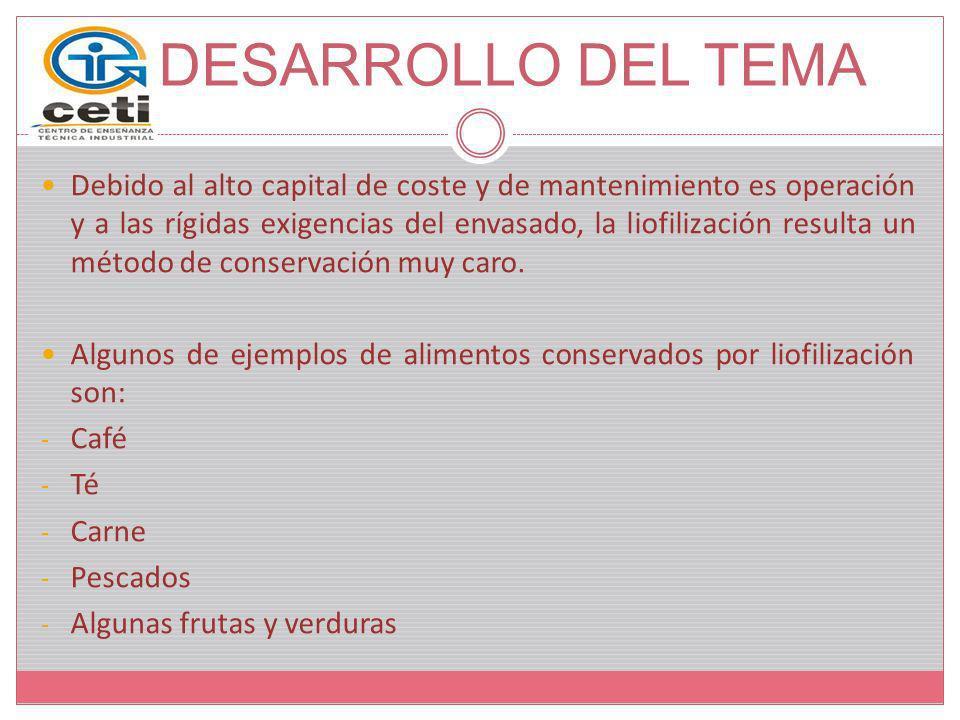 DESARROLLO DEL TEMA Debido al alto capital de coste y de mantenimiento es operación y a las rígidas exigencias del envasado, la liofilización resulta