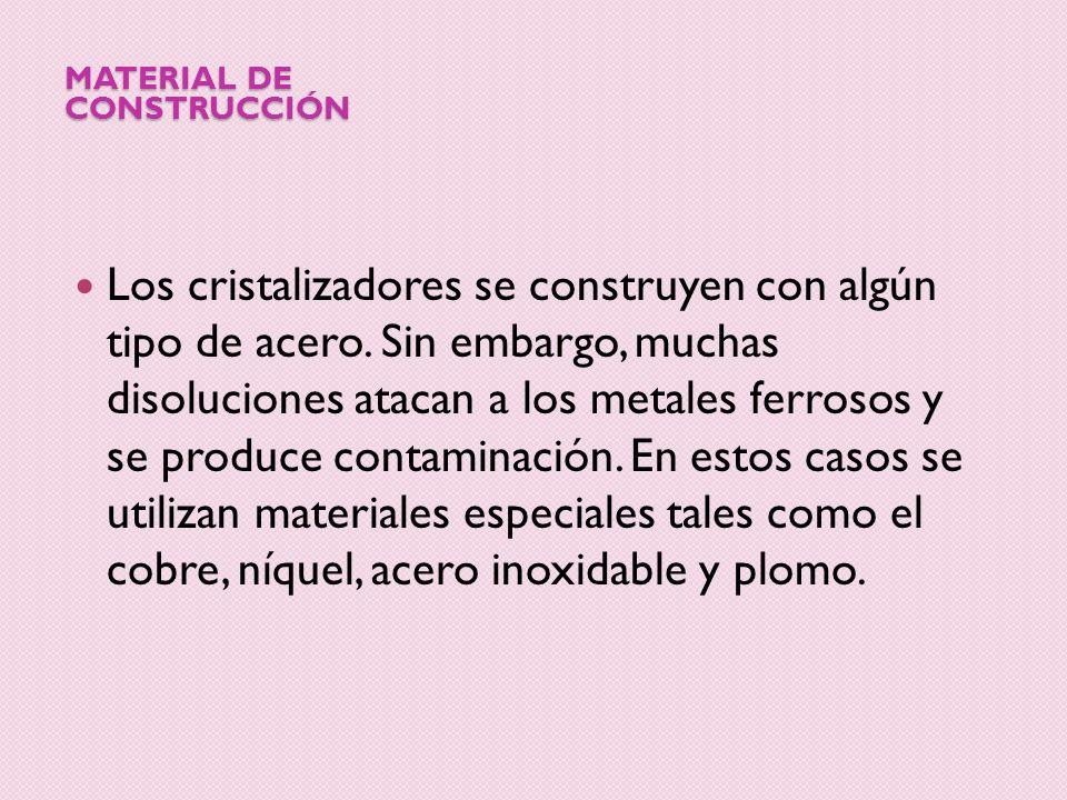 MATERIAL DE CONSTRUCCIÓN Los cristalizadores se construyen con algún tipo de acero. Sin embargo, muchas disoluciones atacan a los metales ferrosos y s