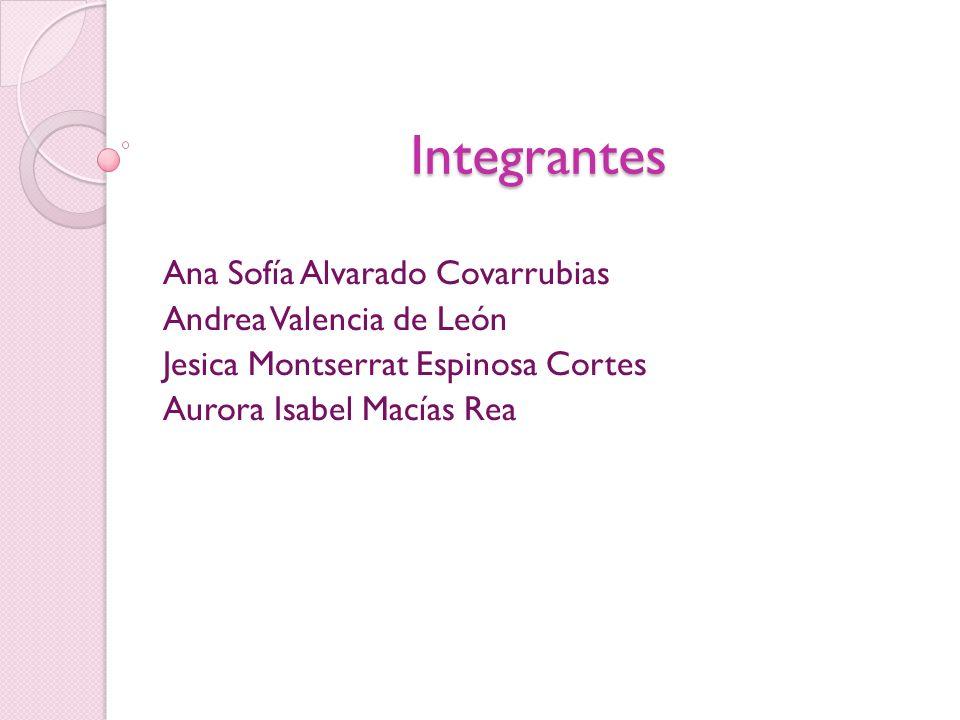 Integrantes Ana Sofía Alvarado Covarrubias Andrea Valencia de León Jesica Montserrat Espinosa Cortes Aurora Isabel Macías Rea