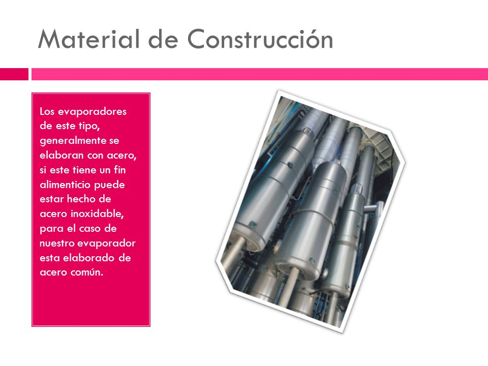 Material de Construcción Los evaporadores de este tipo, generalmente se elaboran con acero, si este tiene un fin alimenticio puede estar hecho de acer