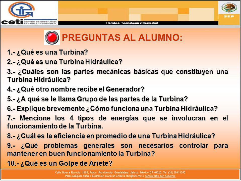 PREGUNTAS AL ALUMNO: 1.- ¿Qué es una Turbina? 2.- ¿Qué es una Turbina Hidráulica? 3.- ¿Cuáles son las partes mecánicas básicas que constituyen una Tur