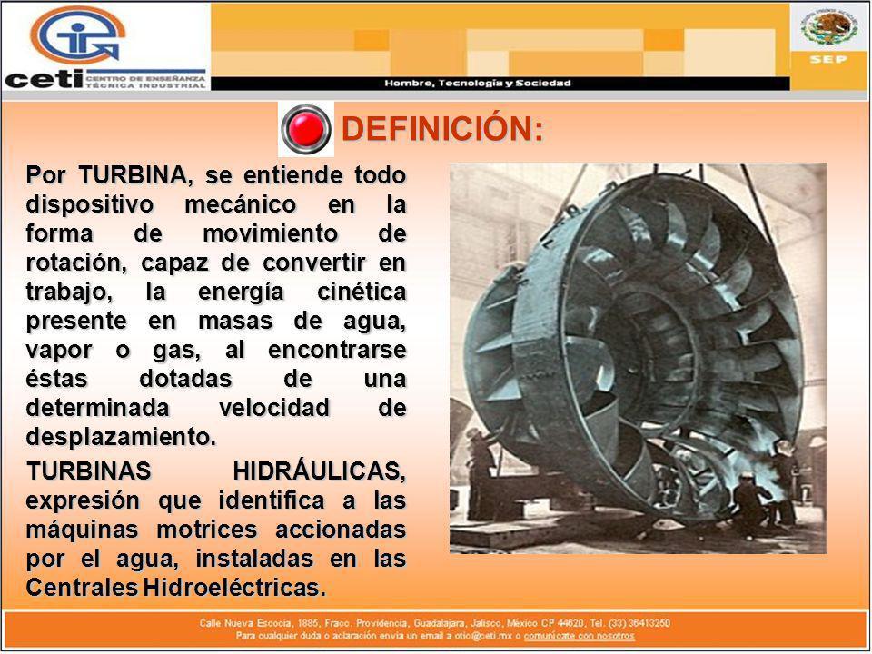 DEFINICIÓN: Por TURBINA, se entiende todo dispositivo mecánico en la forma de movimiento de rotación, capaz de convertir en trabajo, la energía cinéti