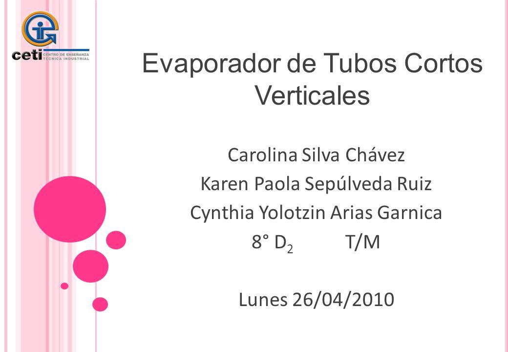 Evaporador de Tubos Cortos Verticales Carolina Silva Chávez Karen Paola Sepúlveda Ruiz Cynthia Yolotzin Arias Garnica 8° D 2 T/M Lunes 26/04/2010