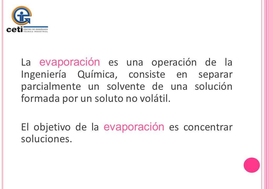 La evaporación es una operación de la Ingeniería Química, consiste en separar parcialmente un solvente de una solución formada por un soluto no voláti