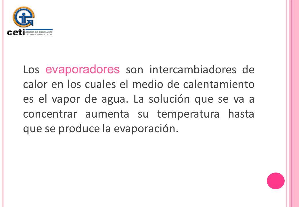 Los evaporadores son intercambiadores de calor en los cuales el medio de calentamiento es el vapor de agua. La solución que se va a concentrar aumenta