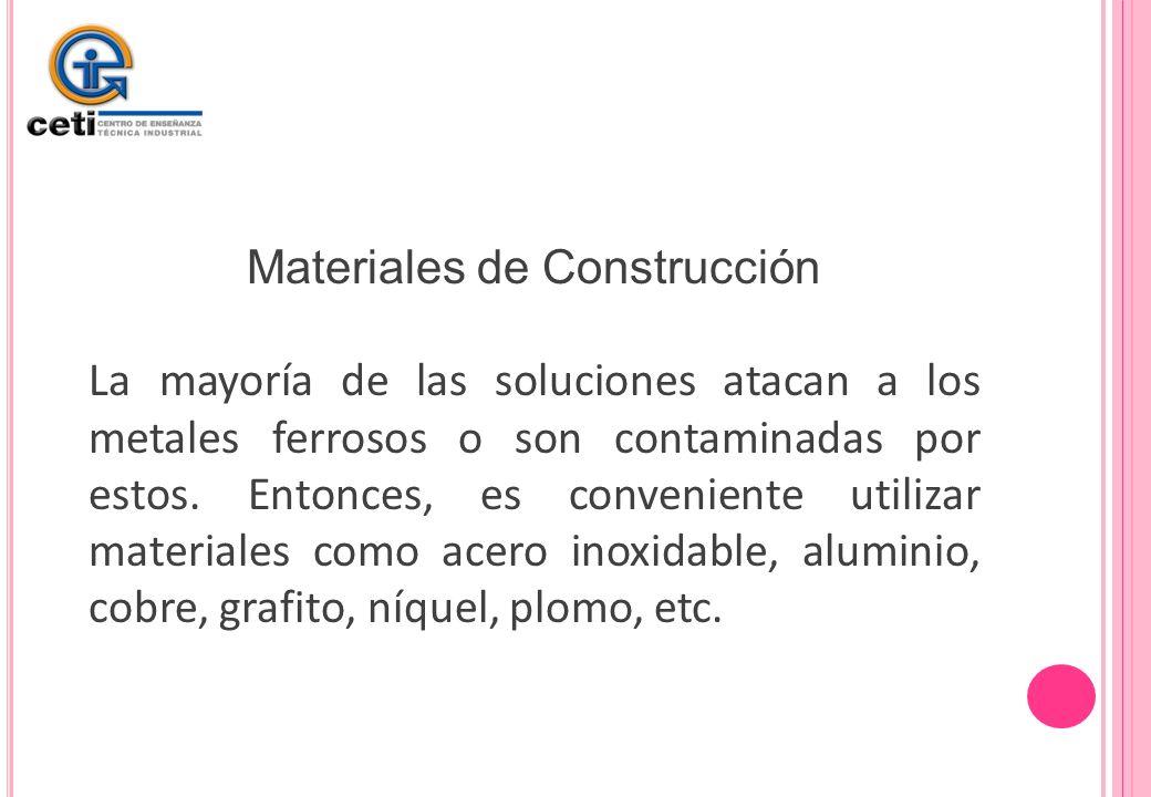 Materiales de Construcción La mayoría de las soluciones atacan a los metales ferrosos o son contaminadas por estos. Entonces, es conveniente utilizar