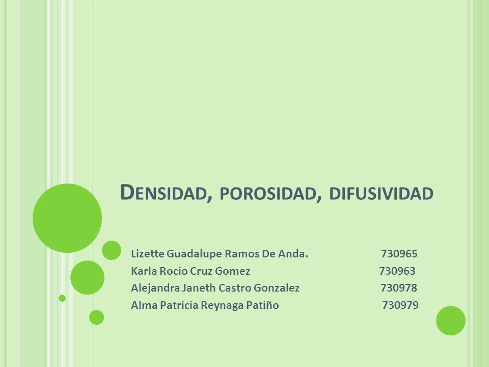 D ENSIDAD, POROSIDAD, DIFUSIVIDAD Lizette Guadalupe Ramos De Anda. 730965 Karla Rocio Cruz Gomez 730963 Alejandra Janeth Castro Gonzalez 730978 Alma P