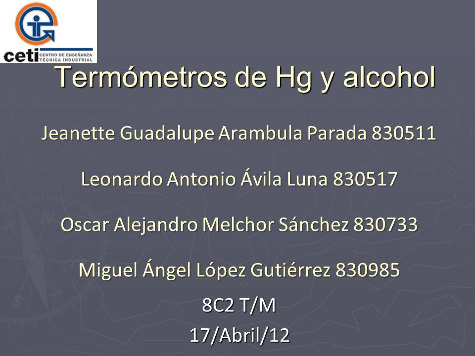 Termómetros de Hg y alcohol Jeanette Guadalupe Arambula Parada 830511 Leonardo Antonio Ávila Luna 830517 Oscar Alejandro Melchor Sánchez 830733 Miguel