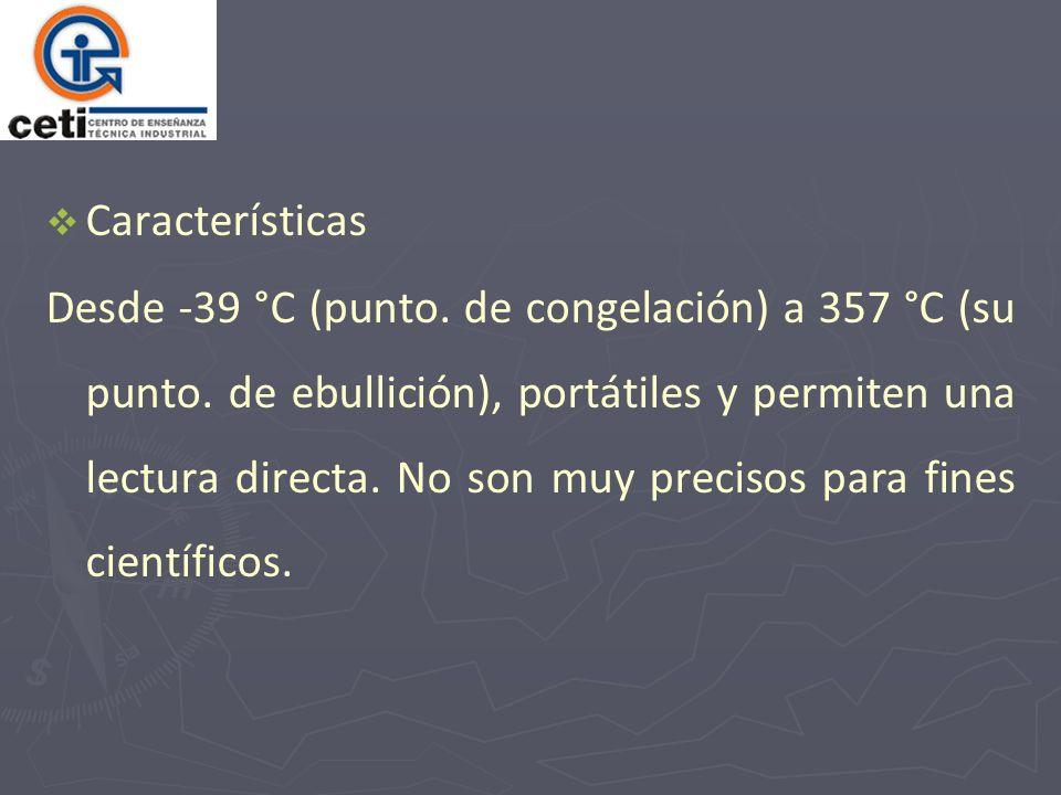 Características Desde -39 °C (punto. de congelación) a 357 °C (su punto. de ebullición), portátiles y permiten una lectura directa. No son muy preciso