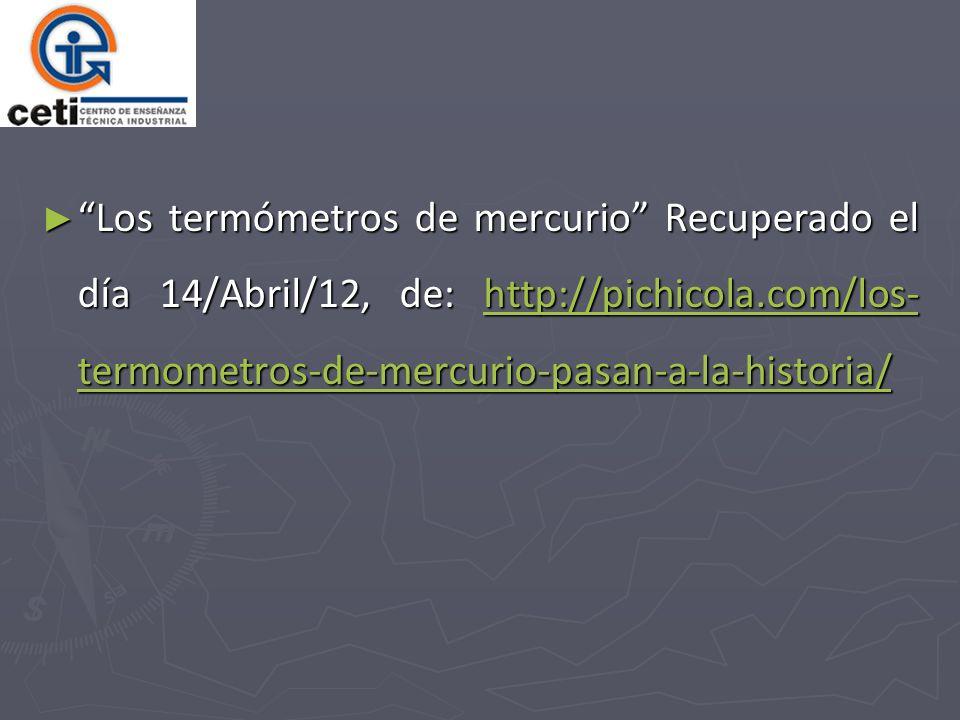 Los termómetros de mercurio Recuperado el día 14/Abril/12, de: http://pichicola.com/los- termometros-de-mercurio-pasan-a-la-historia/ Los termómetros