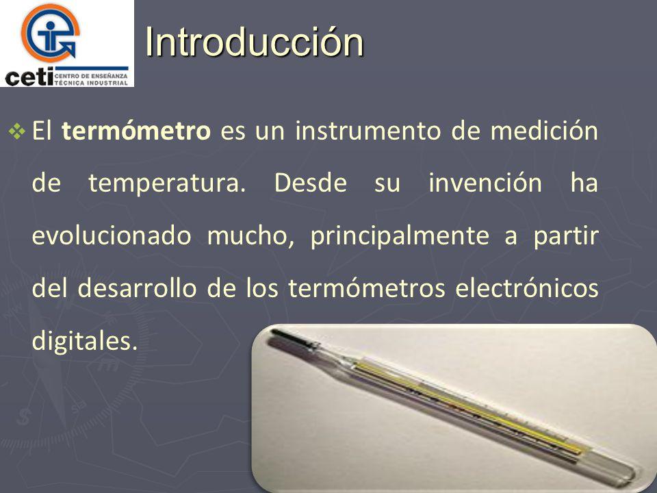 Introducción El termómetro es un instrumento de medición de temperatura. Desde su invención ha evolucionado mucho, principalmente a partir del desarro