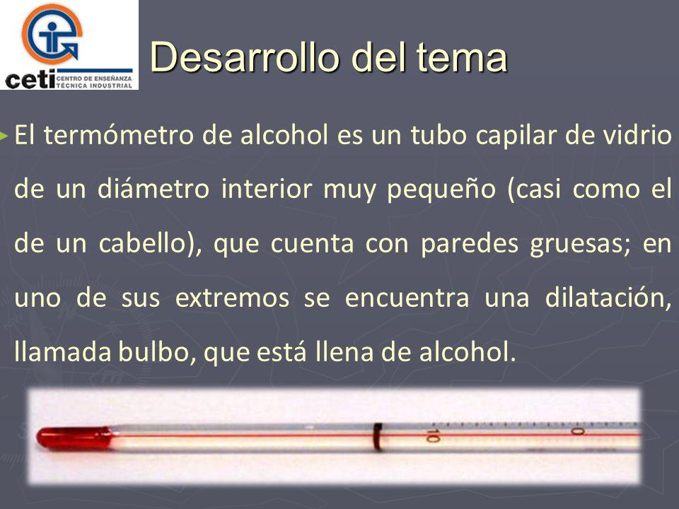 Desarrollo del tema El termómetro de alcohol es un tubo capilar de vidrio de un diámetro interior muy pequeño (casi como el de un cabello), que cuenta