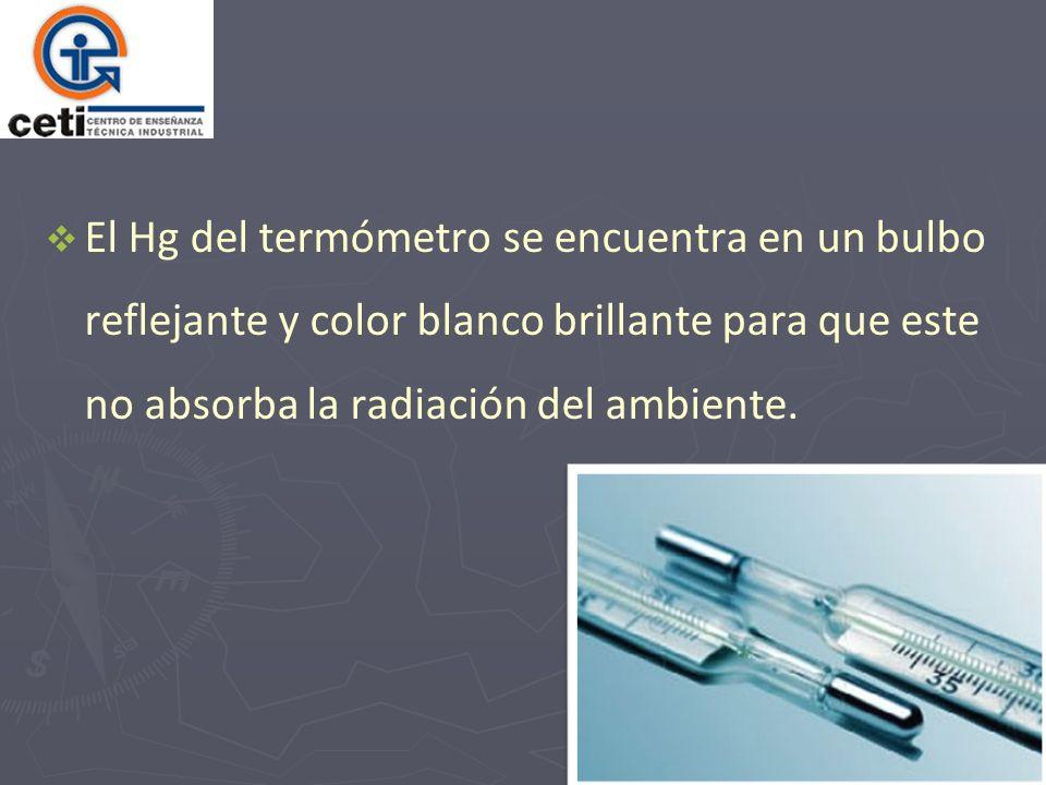 El Hg del termómetro se encuentra en un bulbo reflejante y color blanco brillante para que este no absorba la radiación del ambiente.