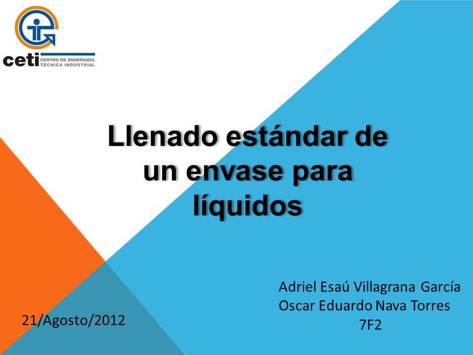 Llenado estándar de un envase para líquidos Adriel Esaú Villagrana García Oscar Eduardo Nava Torres 7F2 21/Agosto/2012