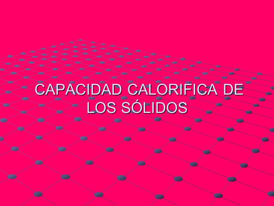 CAPACIDAD CALORIFICA DE LOS SÓLIDOS CAPACIDAD CALORIFICA DE LOS SÓLIDOS