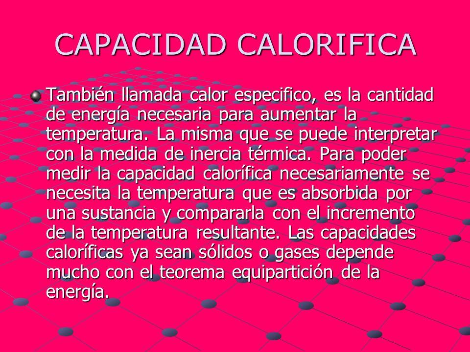 CAPACIDAD CALORIFICA También llamada calor especifico, es la cantidad de energía necesaria para aumentar la temperatura. La misma que se puede interpr