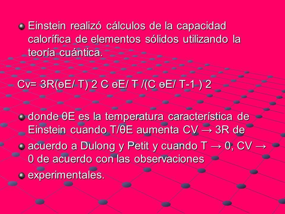 Einstein realizó cálculos de la capacidad calorífica de elementos sólidos utilizando la teoría cuántica. Cv= 3R(өE/ T) 2 C өE/ T /(C өE/ T-1 ) 2 donde
