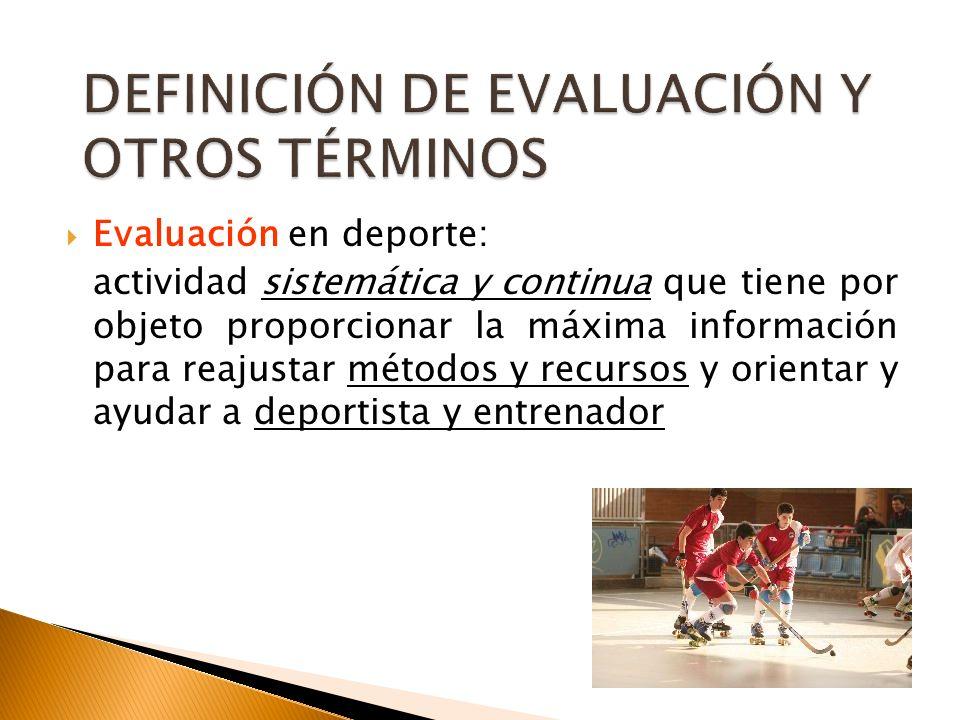 Evaluación en deporte: actividad sistemática y continua que tiene por objeto proporcionar la máxima información para reajustar métodos y recursos y or