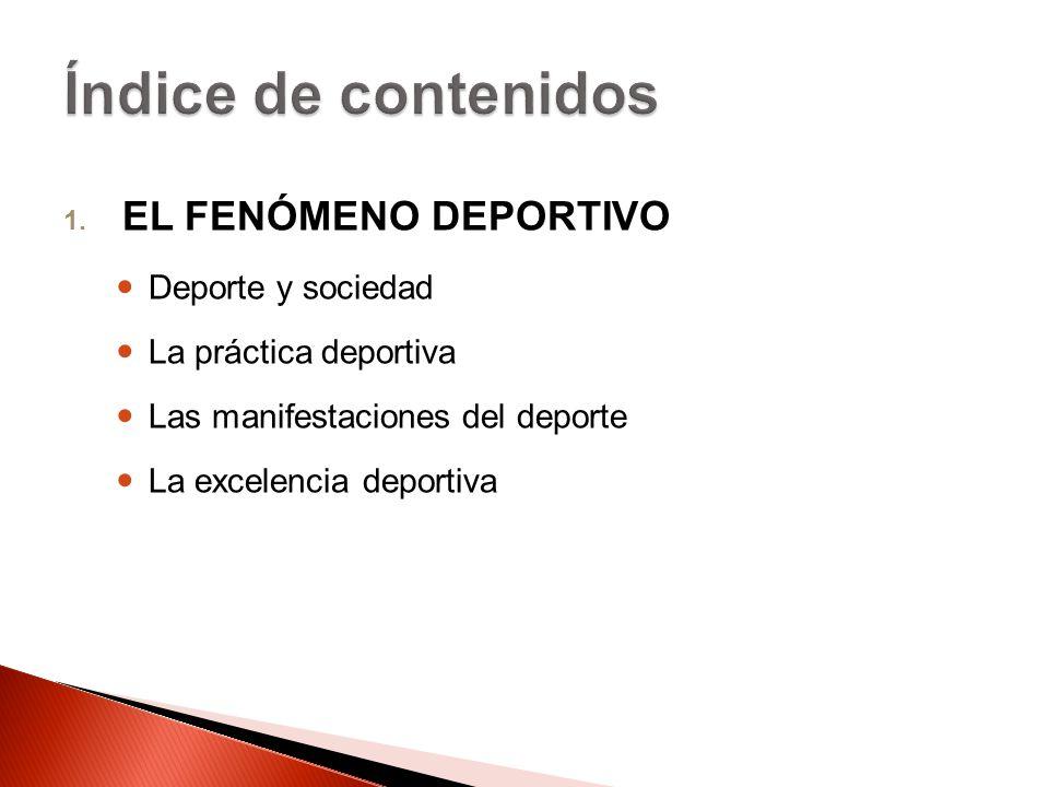 1. EL FENÓMENO DEPORTIVO Deporte y sociedad La práctica deportiva Las manifestaciones del deporte La excelencia deportiva