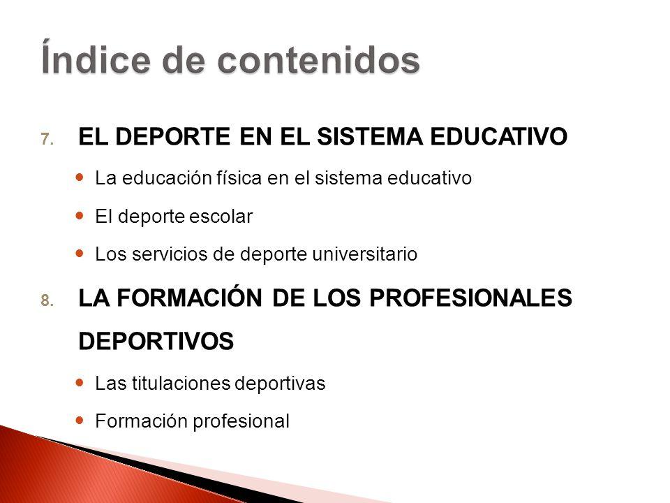 7. EL DEPORTE EN EL SISTEMA EDUCATIVO La educación física en el sistema educativo El deporte escolar Los servicios de deporte universitario 8. LA FORM