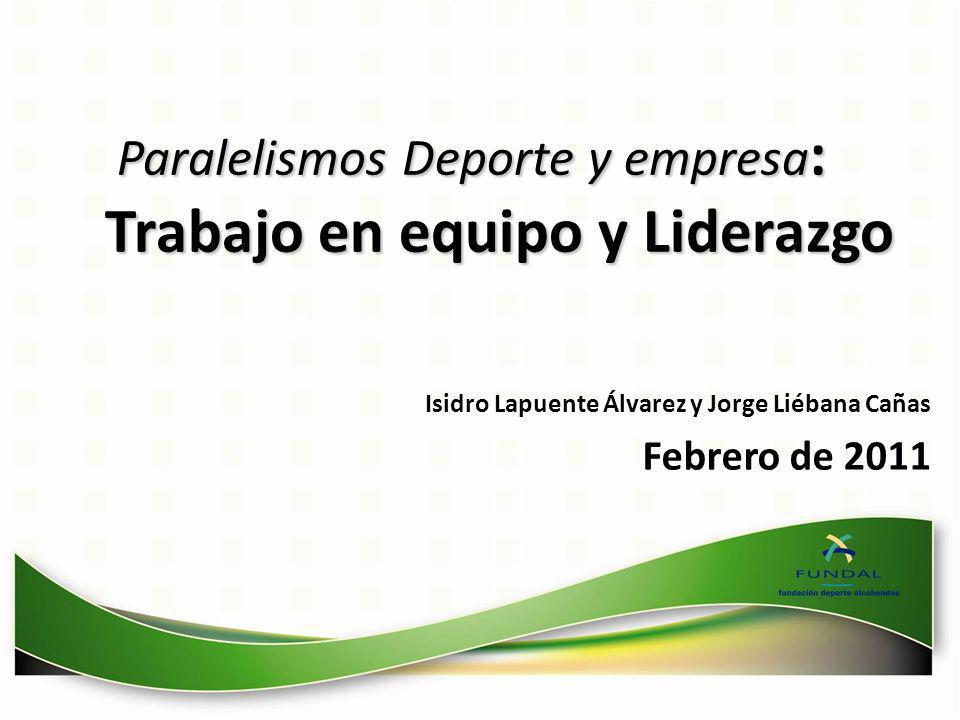 Paralelismos Deporte y empresa : Trabajo en equipo y Liderazgo Isidro Lapuente Álvarez y Jorge Liébana Cañas Febrero de 2011