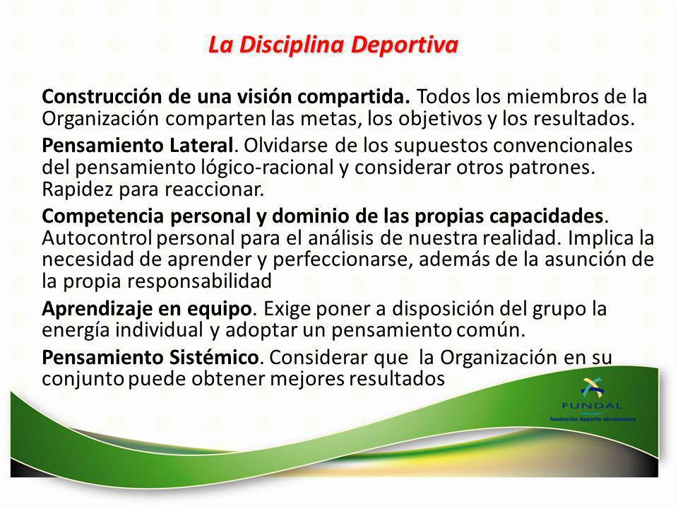 La Disciplina Deportiva Construcción de una visión compartida. Todos los miembros de la Organización comparten las metas, los objetivos y los resultad