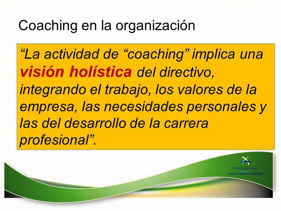 Coaching en la organización La actividad de coaching implica una visión holística del directivo, integrando el trabajo, los valores de la empresa, las