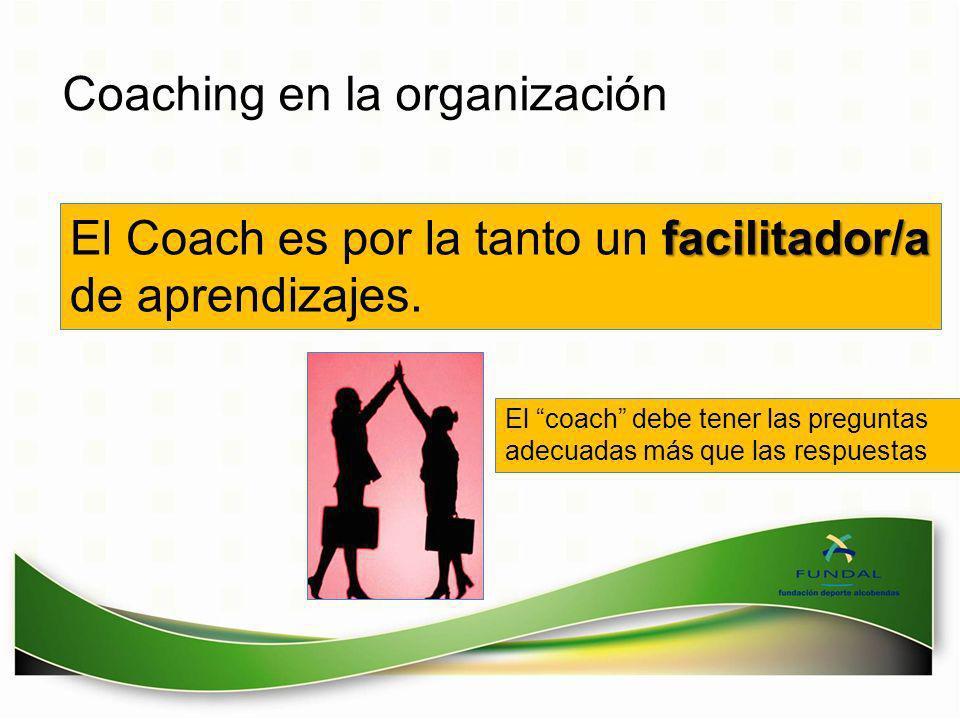 Coaching en la organización facilitador/a El Coach es por la tanto un facilitador/a de aprendizajes. El coach debe tener las preguntas adecuadas más q