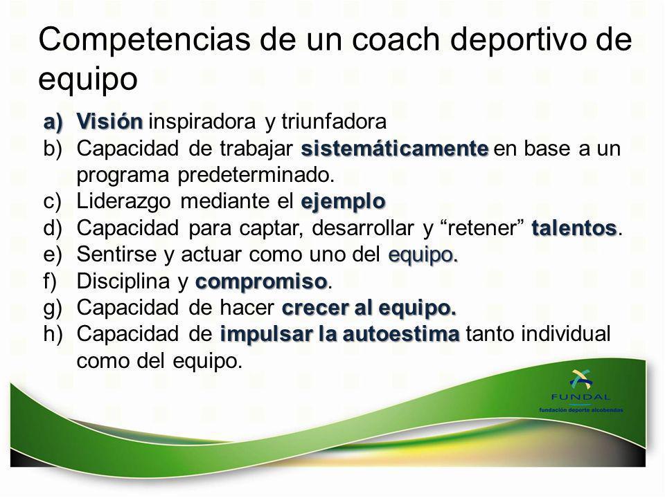 Competencias de un coach deportivo de equipo a)Visión a)Visión inspiradora y triunfadora sistemáticamente b)Capacidad de trabajar sistemáticamente en