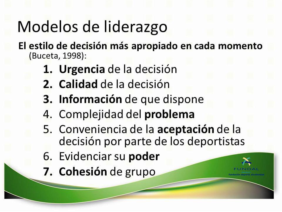 Modelos de liderazgo El estilo de decisión más apropiado en cada momento (Buceta, 1998): 1.Urgencia de la decisión 2.Calidad de la decisión 3.Informac